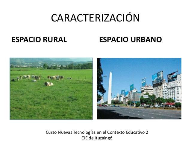 CARACTERIZACIÓN ESPACIO RURAL ESPACIO URBANO Curso Nuevas Tecnologías en el Contexto Educativo 2 CIE de Ituzaingó