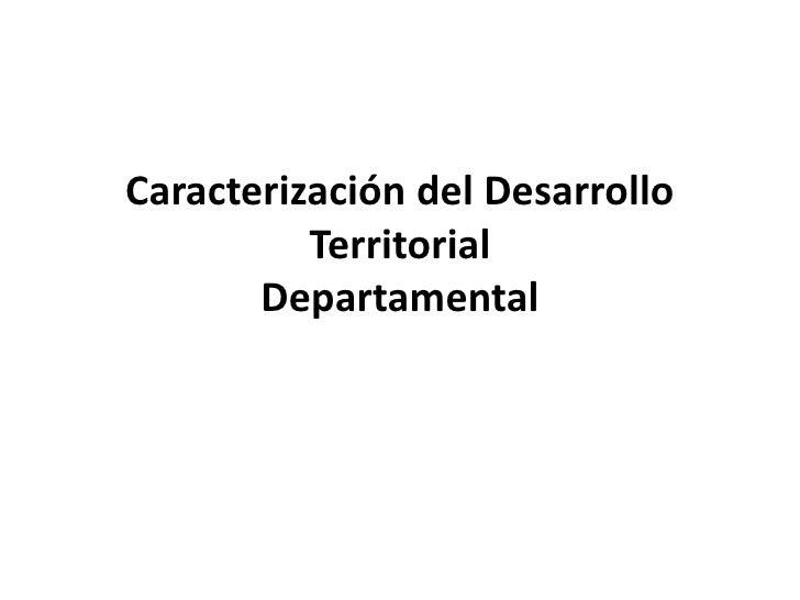 Caracterización del DesarrolloTerritorialDepartamental<br />