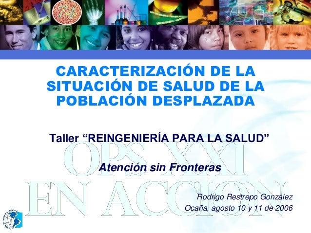 """2006 CARACTERIZACIÓN DE LA SITUACIÓN DE SALUD DE LA POBLACIÓN DESPLAZADA Taller """"REINGENIERÍA PARA LA SALUD"""" Atención sin ..."""