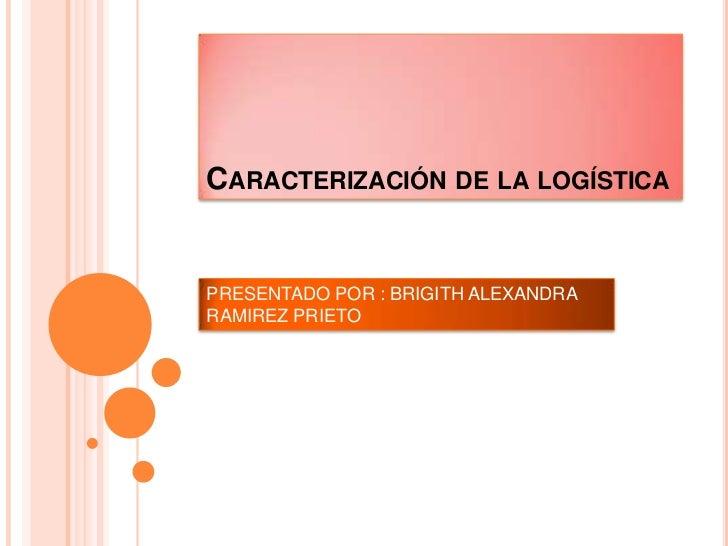 Caracterización de la logística <br />PRESENTADO POR : BRIGITH ALEXANDRA RAMIREZ PRIETO <br />