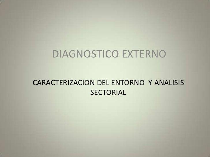DIAGNOSTICO EXTERNO<br />CARACTERIZACION DEL ENTORNO  Y ANALISIS SECTORIAL<br />