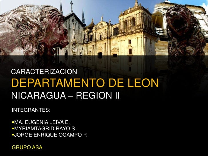 CARACTERIZACIONDEPARTAMENTO DE LEONNICARAGUA – REGION II<br />INTEGRANTES:<br /><ul><li>MA. EUGENIA LEIVA E.