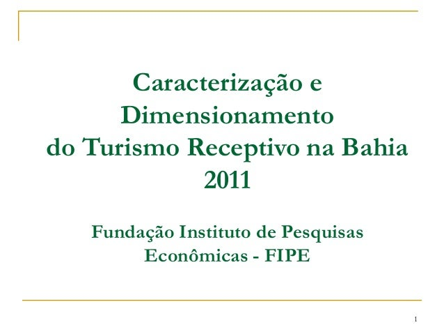 Caracterização e Dimensionamento do Turismo Receptivo na Bahia 2011 Fundação Instituto de Pesquisas Econômicas - FIPE 1