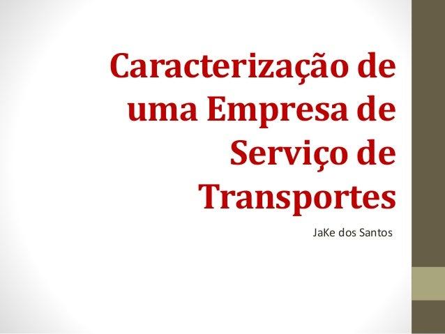 Caracterização de  uma Empresa de  Serviço de  Transportes  JaKe dos Santos