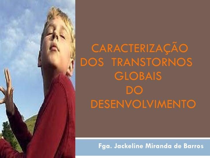 CARACTERIZAÇÃO  DOS  TRANSTORNOS  GLOBAIS  DO  DESENVOLVIMENTO Fga. Jackeline Miranda de Barros