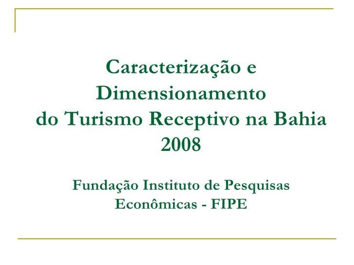 Caracterização e Dimensionamento do Turismo Receptivo na Bahia 2008 Fundação Instituto de Pesquisas Econômicas - FIPE