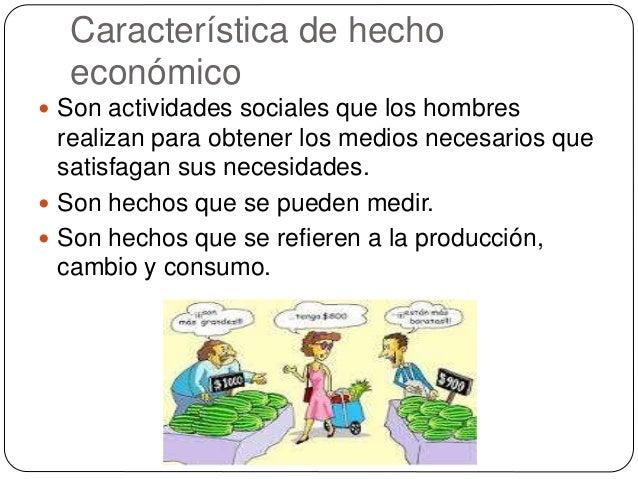 Característica de hecho económico  Son actividades sociales que los hombres realizan para obtener los medios necesarios q...
