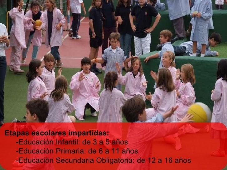 Etapas escolares impartidas: - Educación Infantil: de 3 a 5 años -Educación Primaria: de 6 a 11 años -Educación Secundaria...