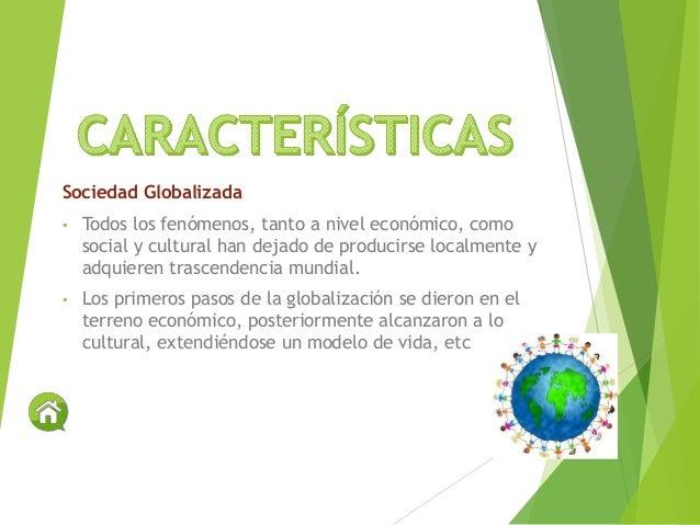 Sociedad Globalizada • Todos los fenómenos, tanto a nivel económico, como social y cultural han dejado de producirse local...