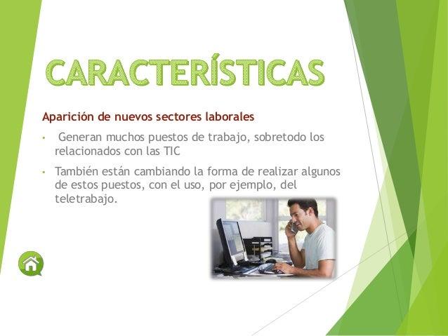Aparición de nuevos sectores laborales • Generan muchos puestos de trabajo, sobretodo los relacionados con las TIC • Tambi...