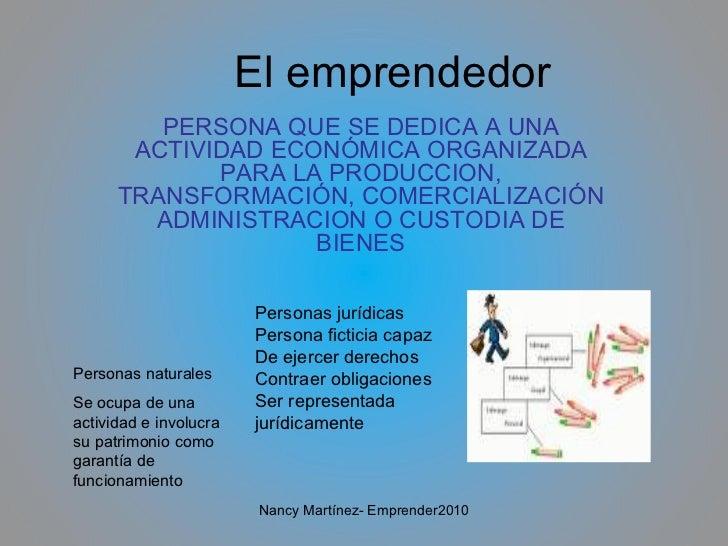 El emprendedor PERSONA QUE SE DEDICA A UNA ACTIVIDAD ECONÓMICA ORGANIZADA PARA LA PRODUCCION, TRANSFORMACIÓN, COMERCIALIZA...