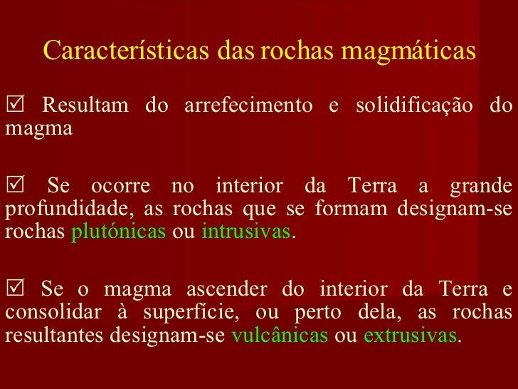 Características das rochas magmáticas    Resultam do arrefecimento e solidificação do magma    Se ocorre no interior da ...