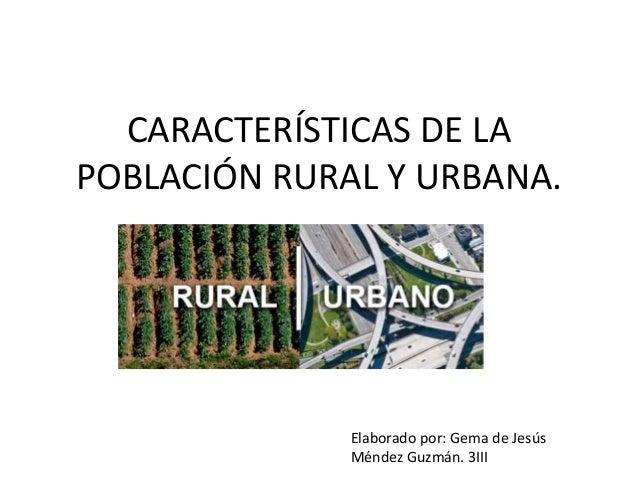 CARACTERÍSTICAS DE LA POBLACIÓN RURAL Y URBANA. Elaborado por: Gema de Jesús Méndez Guzmán. 3III