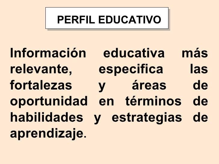 PERFIL EDUCATIVO Información educativa más relevante, especifica las fortalezas y áreas de oportunidad en términos de habi...