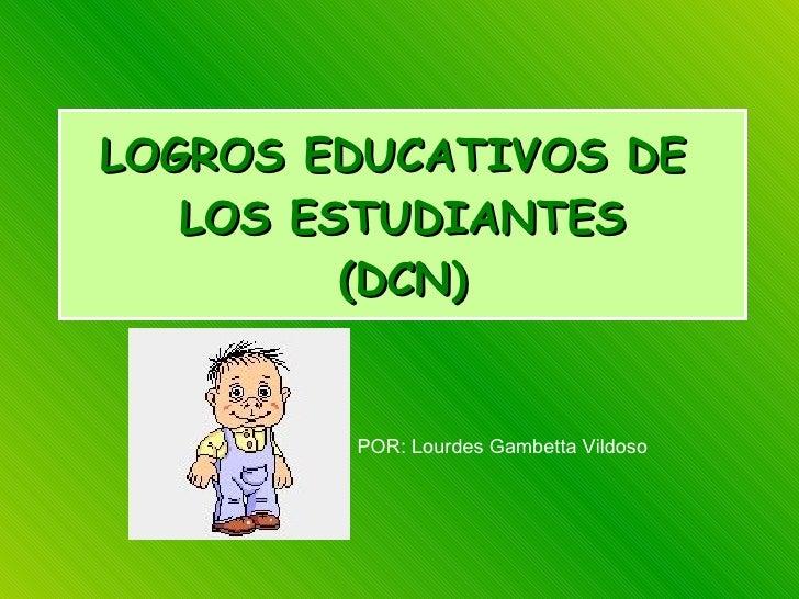 LOGROS EDUCATIVOS DE  LOS ESTUDIANTES (DCN) POR: Lourdes Gambetta Vildoso