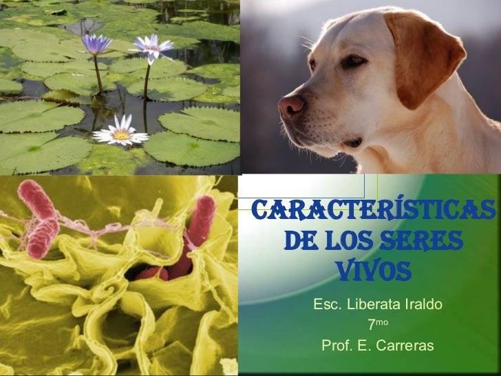Características de los Seres Vivos Esc. Liberata Iraldo 7 mo Prof. E. Carreras