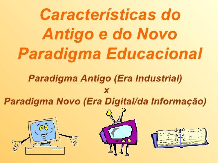 Características do Antigo e do Novo Paradigma Educacional Paradigma Antigo (Era Industrial)  x Paradigma Novo (Era Digital...