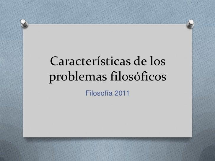 Características de los problemas filosóficos<br />Filosofía 2011<br />