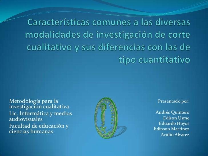 Características comunes a las diversas modalidades de investigación de corte cualitativo y sus diferencias con las de tipo...