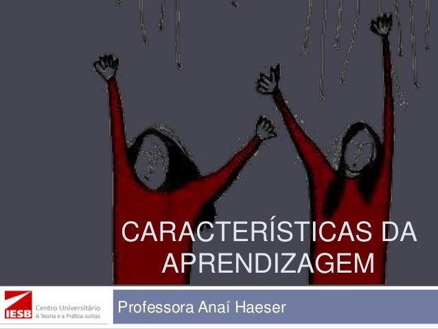 CARACTERÍSTICAS DA APRENDIZAGEM Professora Anaí Haeser