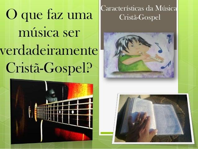 Características da MúsicaCristã-GospelO que faz umamúsica serverdadeiramenteCristã-Gospel?