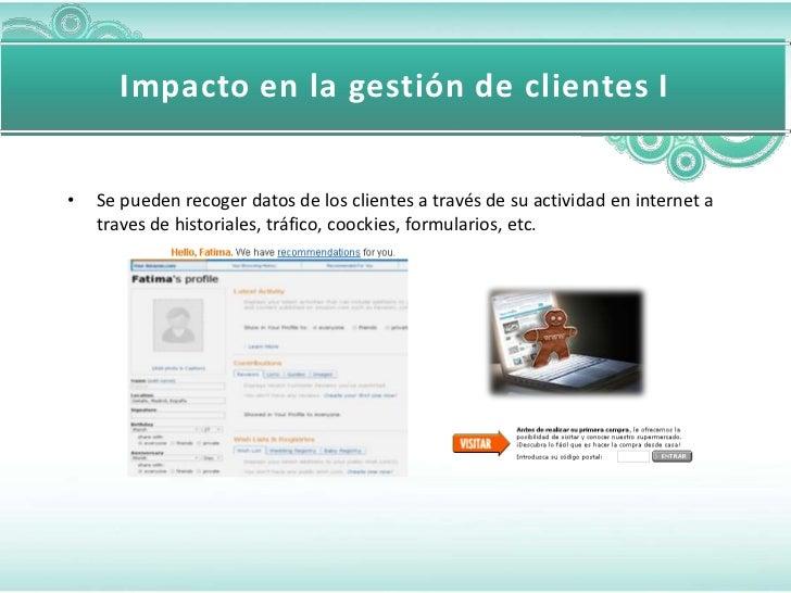 Impacto en la gestión de clientes I•   Se pueden recoger datos de los clientes a través de su actividad en internet a    t...