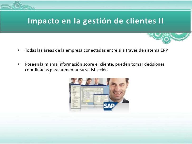 Impacto en la gestión de clientes II•   Todas las áreas de la empresa conectadas entre si a través de sistema ERP•   Posee...
