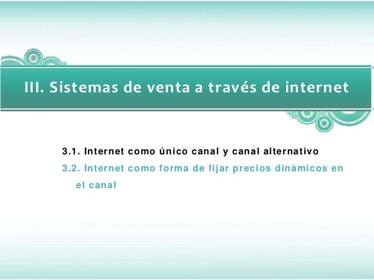 III. Sistemas de venta a través de internet     3.1. Internet como único canal y canal alternativo     3.2. Internet como ...