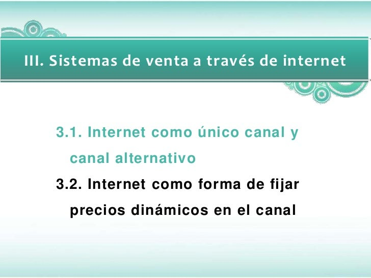 III. Sistemas de venta a través de internet    3.1. Internet como único canal y      canal alternativo    3.2. Internet co...