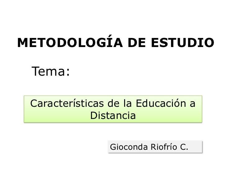 METODOLOGÍA DE ESTUDIO Tema: Características de la Educación a             Distancia                Gioconda Riofrío C.