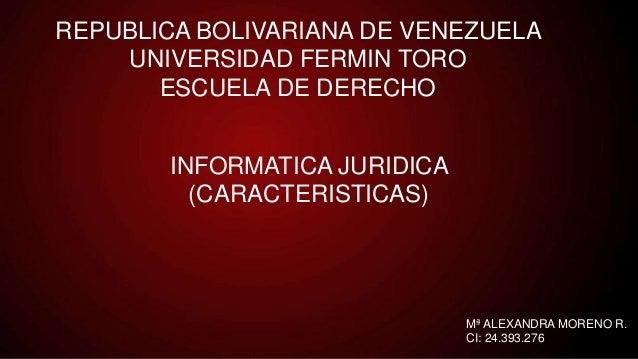 REPUBLICA BOLIVARIANA DE VENEZUELA UNIVERSIDAD FERMIN TORO ESCUELA DE DERECHO INFORMATICA JURIDICA (CARACTERISTICAS) Mª AL...