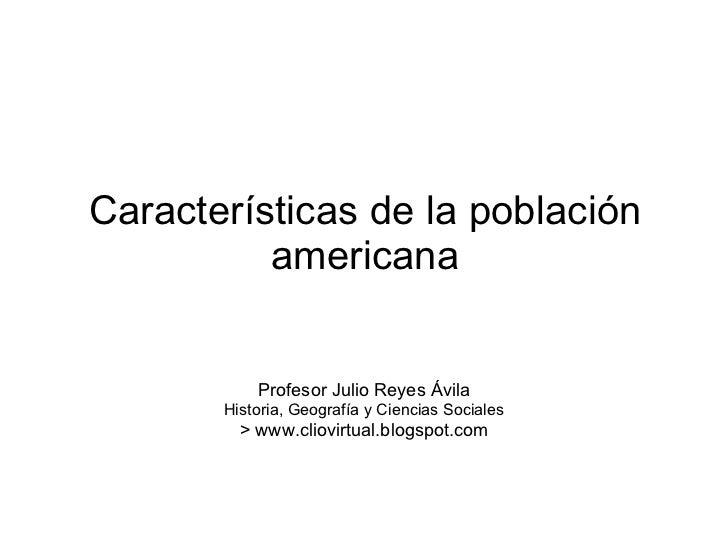 Características de la población americana <ul><li>Profesor Julio Reyes Ávila </li></ul><ul><li>Historia, Geografía y Cienc...