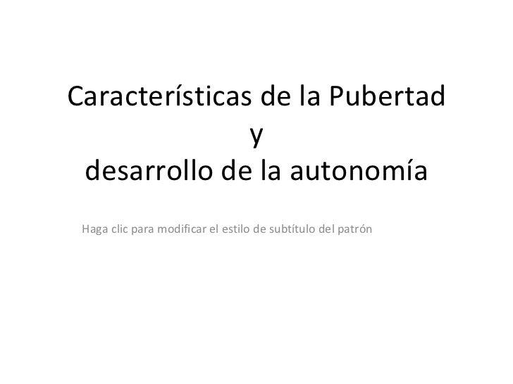 Características de la Pubertad               y desarrollo de la autonomía Haga clic para modificar el estilo de subtítulo ...