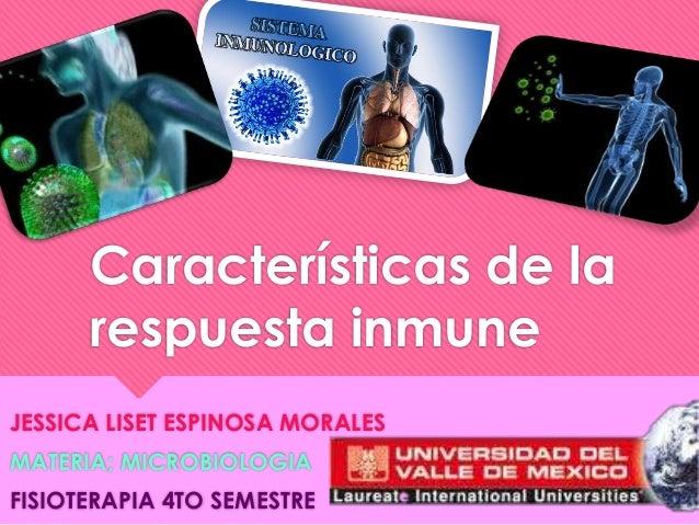 Características de larespuesta inmuneJESSICA LISET ESPINOSA MORALESMATERIA; MICROBIOLOGIAFISIOTERAPIA 4TO SEMESTRE