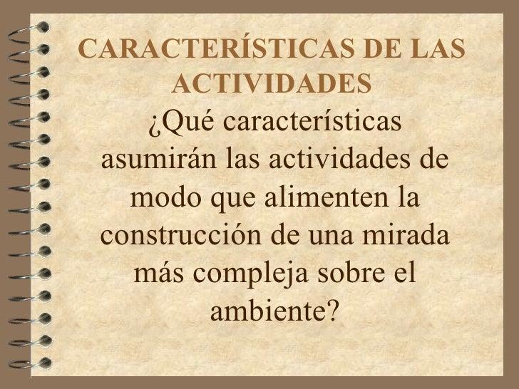 CARACTERÍSTICAS DE LAS ACTIVIDADES ¿Qué características asumirán las actividades de modo que alimenten la construcción de ...