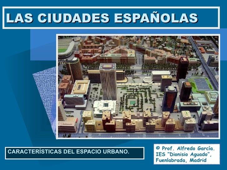 """LAS CIUDADES ESPAÑOLAS CARACTERÍSTICAS DEL ESPACIO URBANO. © Prof. Alfredo García. IES """"Dionisio Aguado"""", Fuenlabrada, Mad..."""