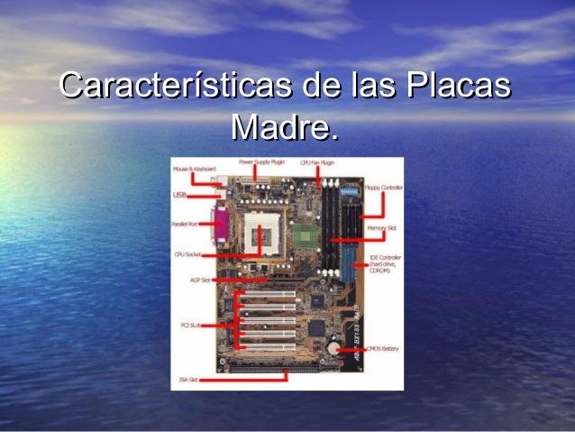 Características de las PlacasCaracterísticas de las Placas Madre.Madre.