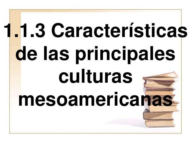 1.1.3 Características de las principales culturas mesoamericanas