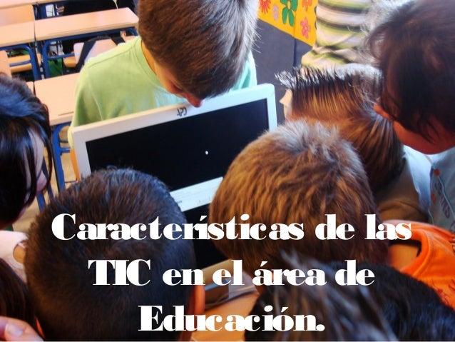 Características de lasTIC en el área deEducación.