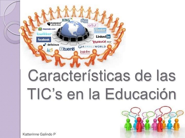 Características de las TIC's en la Educación<br />Katterinne Galindo P<br />