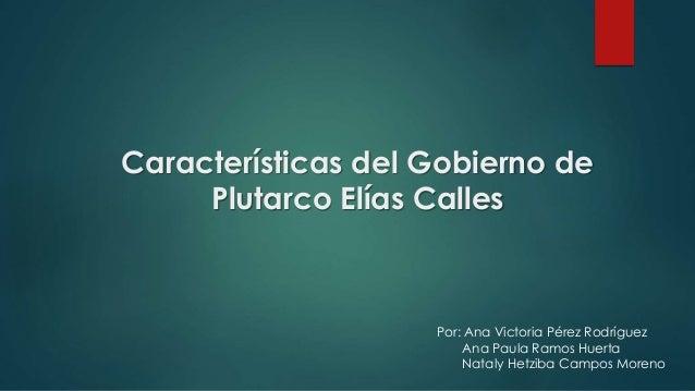 Características del Gobierno de Plutarco Elías Calles Por: Ana Victoria Pérez Rodríguez Ana Paula Ramos Huerta Nataly Hetz...
