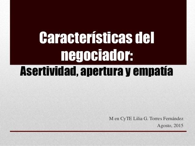 Características del negociador: Asertividad, apertura y empatía M en CyTE Lilia G. Torres Fernández Agosto, 2015