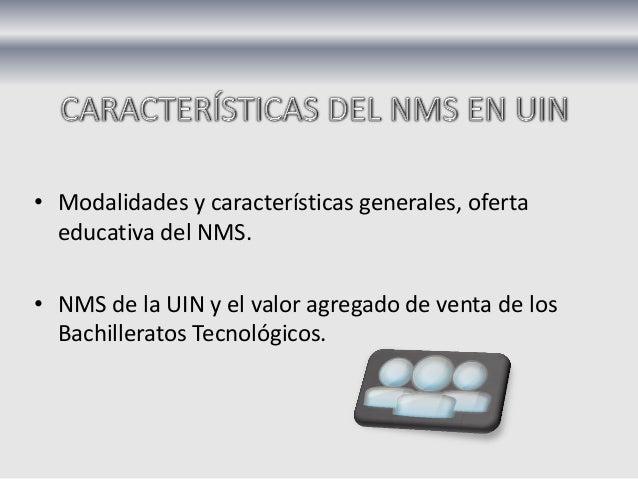 • Modalidades y características generales, oferta educativa del NMS. • NMS de la UIN y el valor agregado de venta de los B...