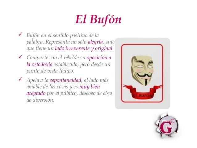 El Bufón Bufón en el sentido positivo de la  palabra. Representa no sólo alegría, sino  que tiene un lado irreverente y o...
