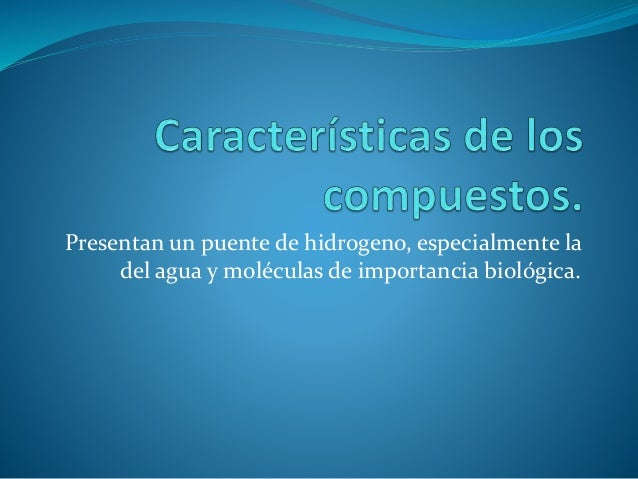 Presentan un puente de hidrogeno, especialmente la del agua y moléculas de importancia biológica.