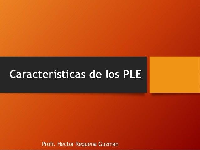 Características de los PLE  Profr. Hector Requena Guzman