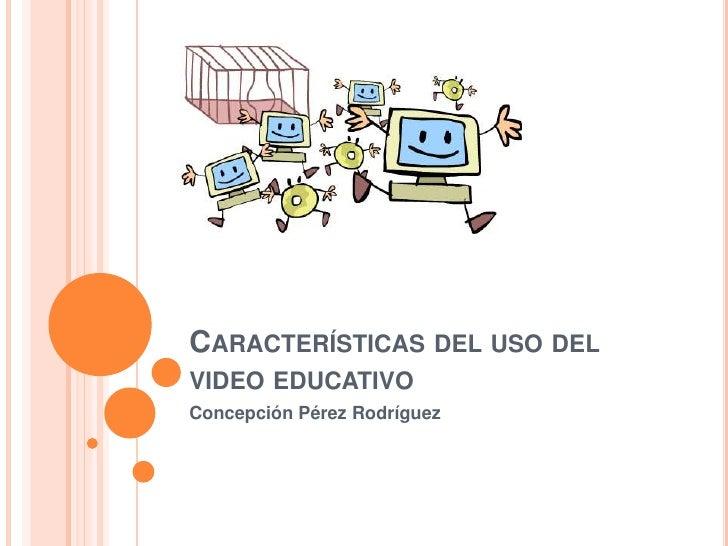 CARACTERÍSTICAS DEL USO DELVIDEO EDUCATIVOConcepción Pérez Rodríguez