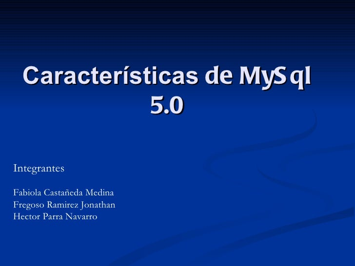 Características  de MySql 5.0 Integrantes Fabiola Castañeda Medina Fregoso Ramirez Jonathan Hector Parra Navarro