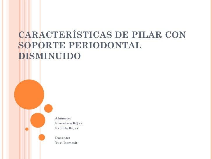 CARACTERÍSTICAS DE PILAR CONSOPORTE PERIODONTALDISMINUIDO      Alumnos:      Francisca Rojas      Fabiola Rojas      Docen...