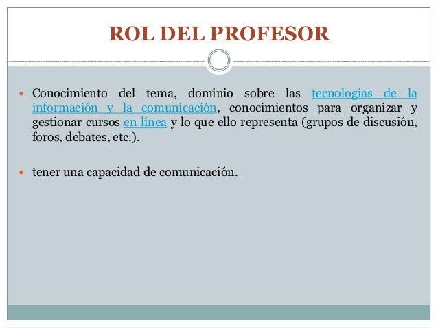 ROL DEL PROFESOR  Conocimiento del tema, dominio sobre las tecnologías de la información y la comunicación, conocimientos...
